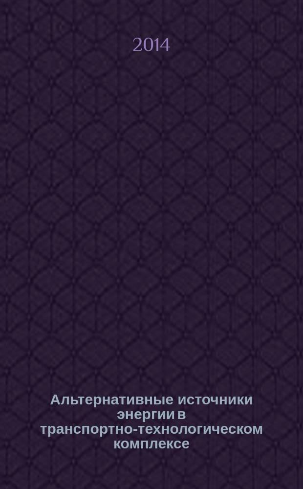 Альтернативные источники энергии в транспортно-технологическом комплексе: проблемы и перспективы рационального использования : сборник научных трудов по материалам ежегодных конференций
