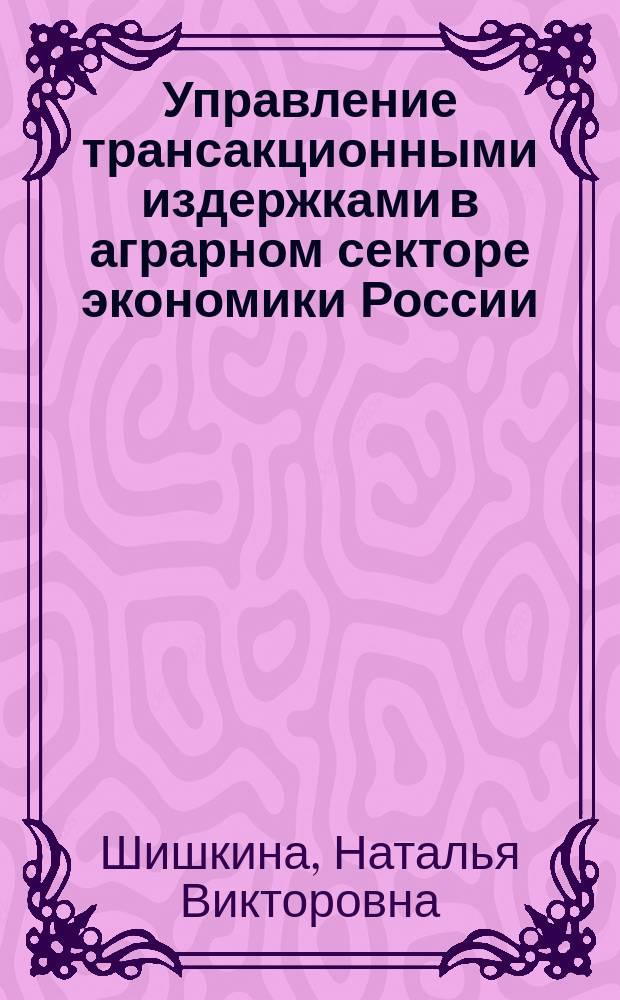 Управление трансакционными издержками в аграрном секторе экономики России : монография