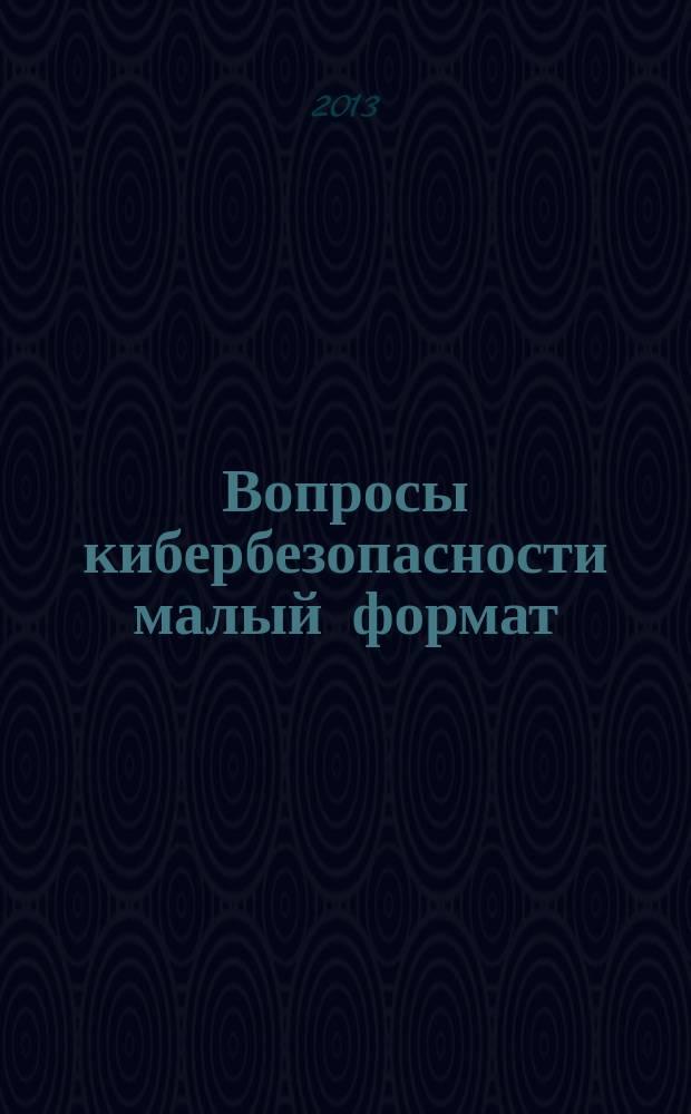 Вопросы кибербезопасности [малый формат] = Voprosy kiberbezopasnosti = Cybersecurity issues : научно-практический журнал