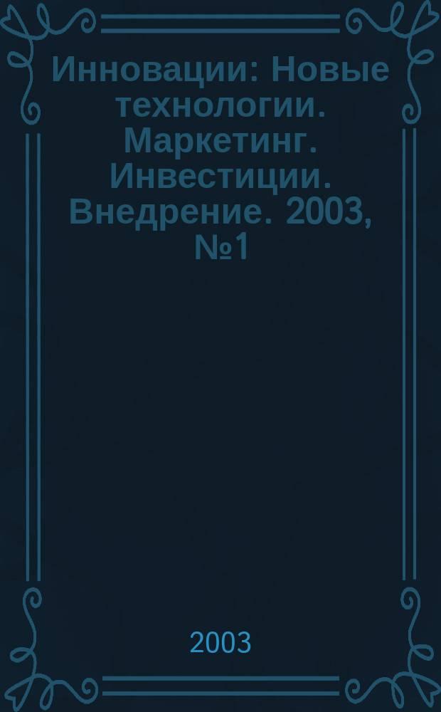 Инновации : Новые технологии. Маркетинг. Инвестиции. Внедрение. 2003, № 1 (58)