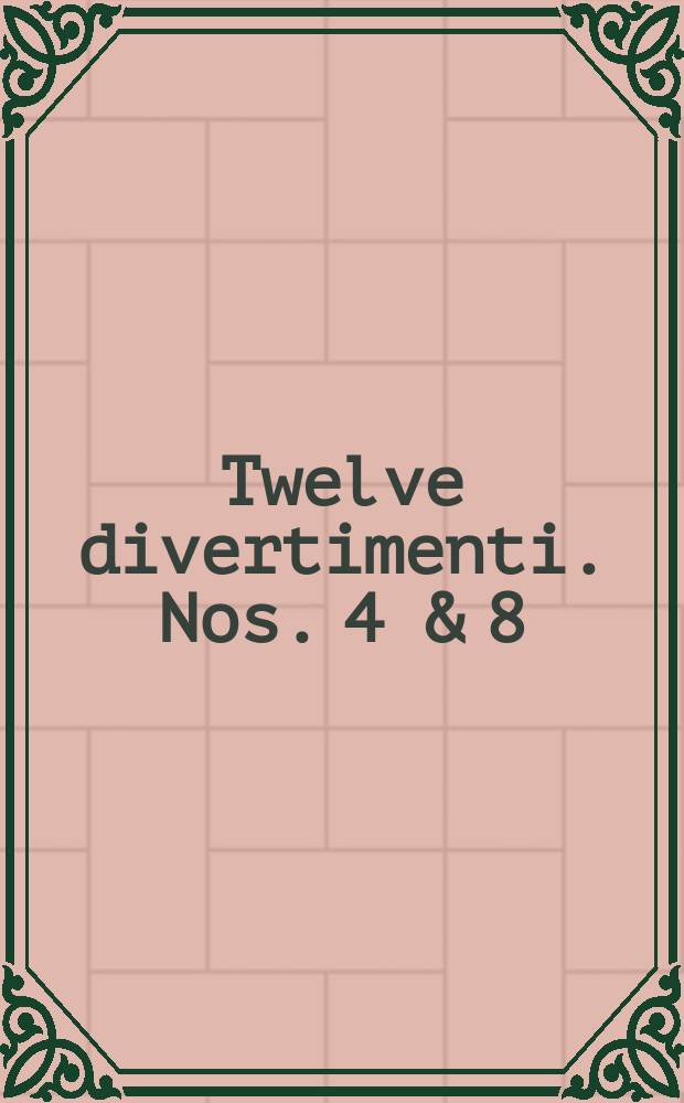 Twelve divertimenti. Nos. 4 & 8 : for 2 clarinets in B & bassoon (4) ; 2 flutes and bassoon(8)