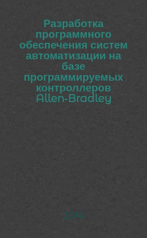 """Разработка программного обеспечения систем автоматизации на базе программируемых контроллеров Allen-Bradley : учебное пособие для студентов всех форм обучения, обучающихся по направлению 220700 """"Автоматизация технологических процессов и производств"""""""