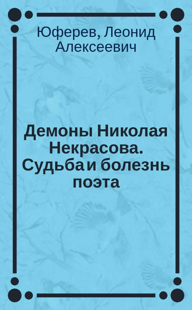 Демоны Николая Некрасова. Судьба и болезнь поэта : патографическое повествование