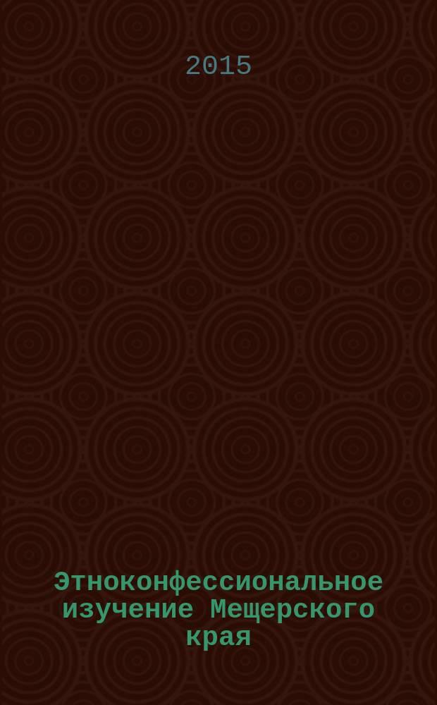 Этноконфессиональное изучение Мещерского края : материалы семинара, проведенного 29 октября 2014 года, проведенного в Татарском исламском культурном центре при соборной мечети города Орехово-Зуево