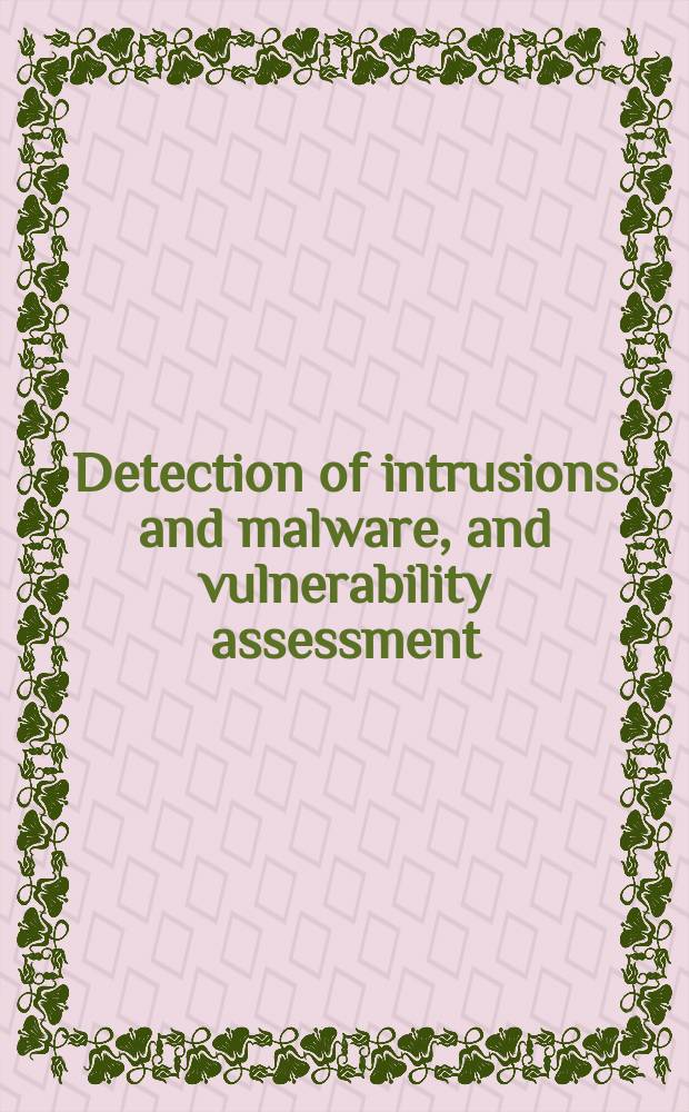 Detection of intrusions and malware, and vulnerability assessment : 8th International conference, DIMVA 2011, Amsterdam, The Netherlands, July 7-8, 2011 : proceedings