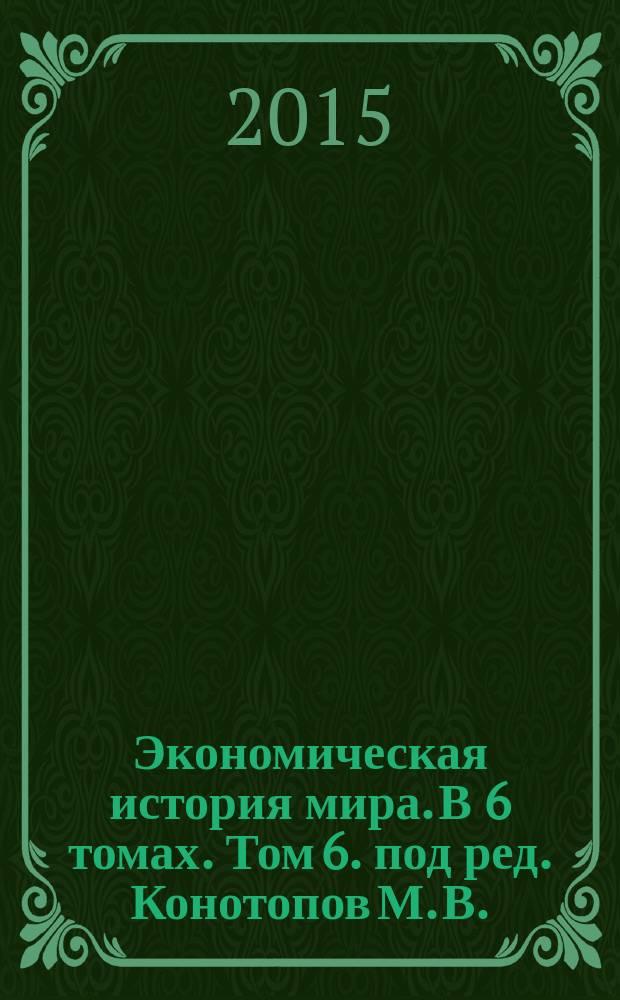 Экономическая история мира. В 6 томах. Том 6. [под ред. Конотопов М. В.]