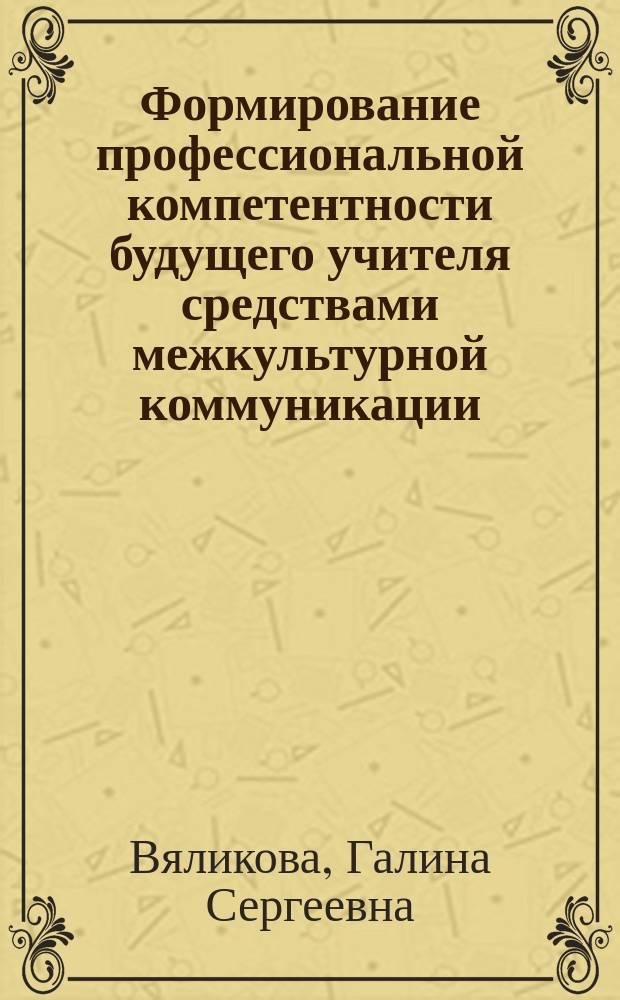 Формирование профессиональной компетентности будущего учителя средствами межкультурной коммуникации : монография