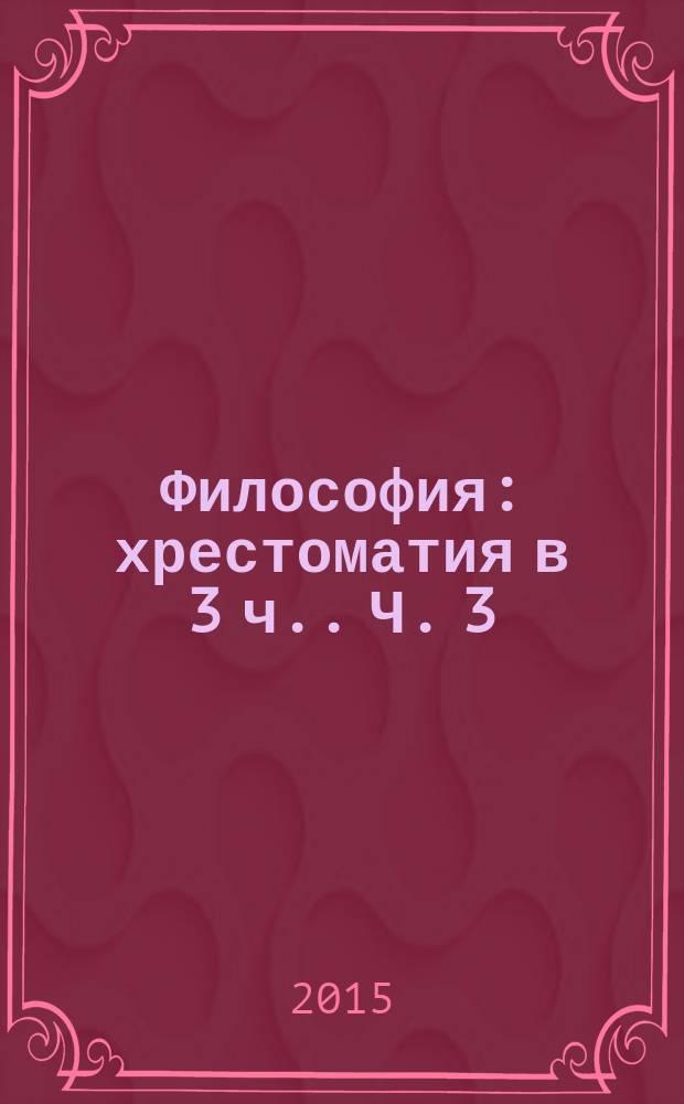 Философия : хрестоматия [в 3 ч.]. Ч. 3 : Материалы и задания для работы на семинарских занятиях