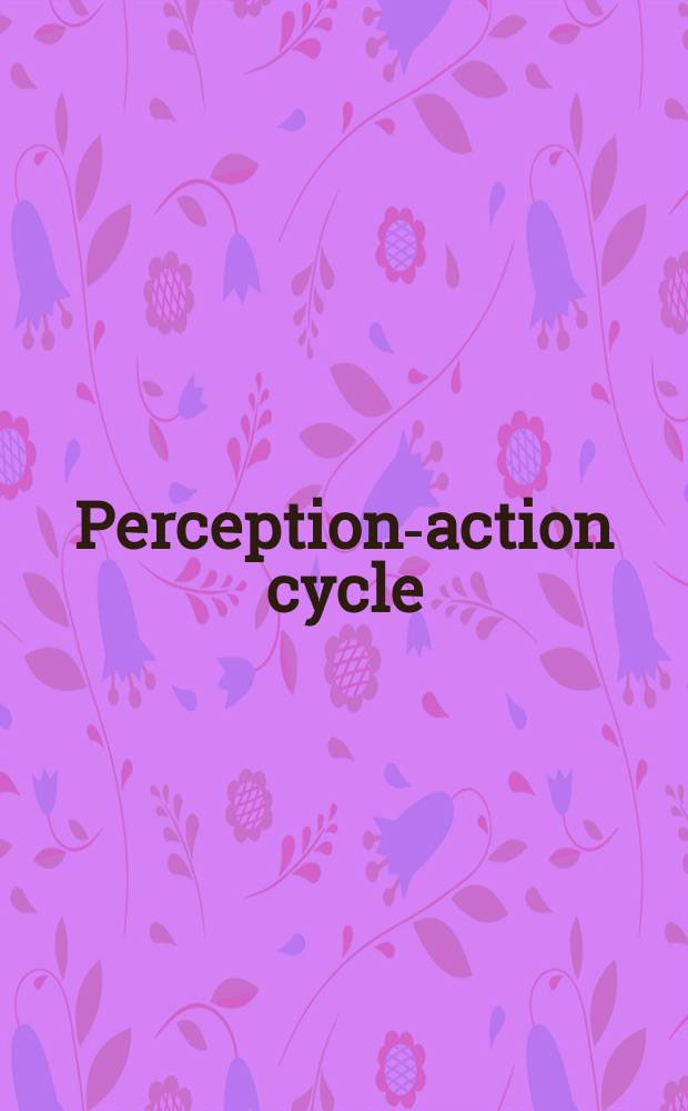 Perception-action cycle : models, architectures, and hardware = Цикл восприятие- действие