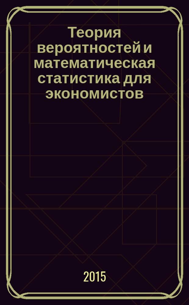 Теория вероятностей и математическая статистика для экономистов : учебное пособие