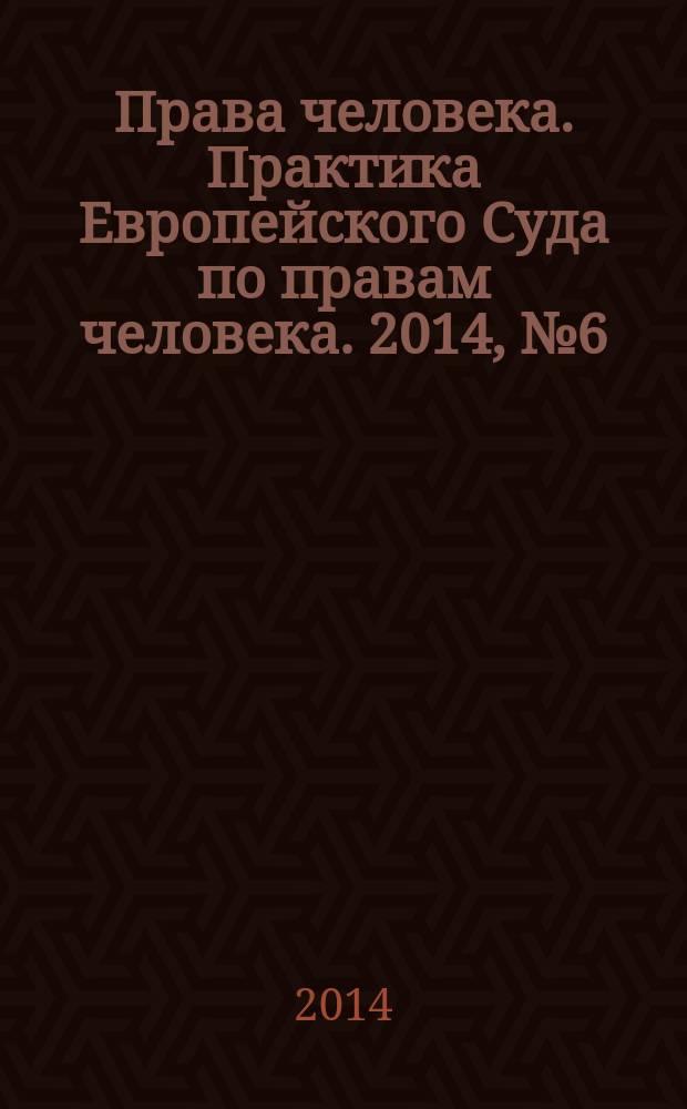 Права человека. Практика Европейского Суда по правам человека. 2014, № 6 (99)