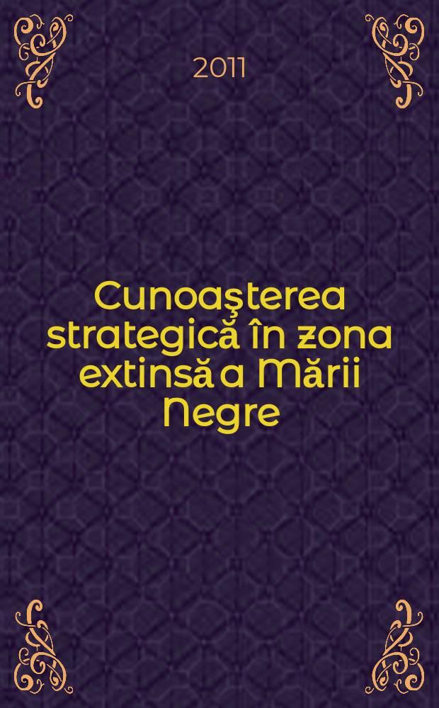 Cunoaşterea strategică în zona extinsă a Mării Negre = Стратегические проблемы на расширенной территории Черного моря