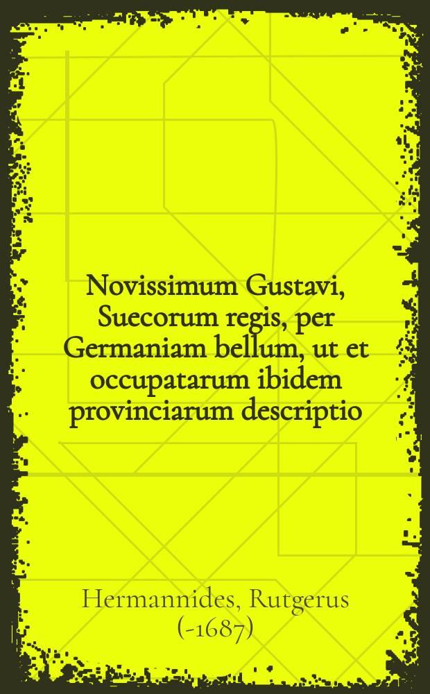 Novissimum Gustavi, Suecorum regis, per Germaniam bellum, ut et occupatarum ibidem provinciarum descriptio
