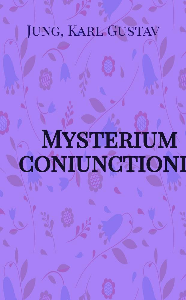 Mysterium coniunctionis : An inquiry into the separation a. synthesis of psychic opposites in alchemy