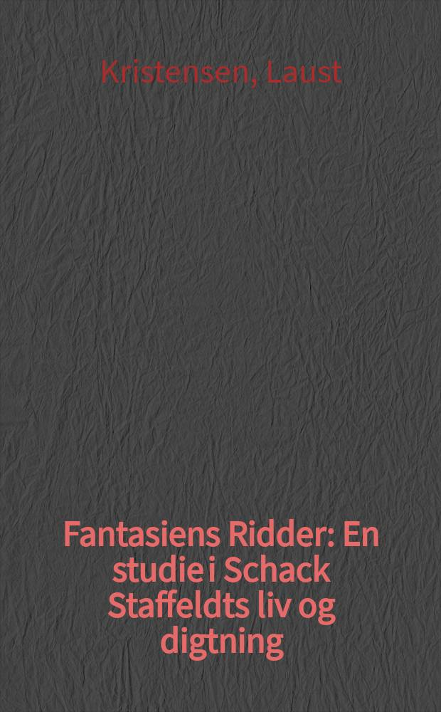 Fantasiens Ridder : En studie i Schack Staffeldts liv og digtning
