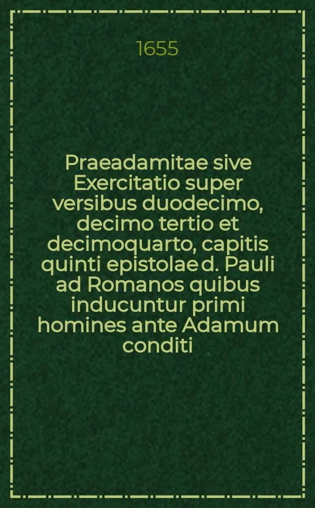 Praeadamitae sive Exercitatio super versibus duodecimo, decimo tertio et decimoquarto, capitis quinti epistolae d. Pauli ad Romanos quibus inducuntur primi homines ante Adamum conditi