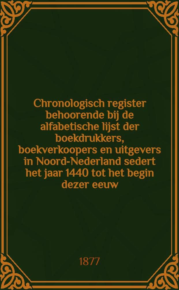 Chronologisch register behoorende bij de alfabetische lijst der boekdrukkers, boekverkoopers en uitgevers in Noord-Nederland sedert het jaar 1440 tot het begin dezer eeuw
