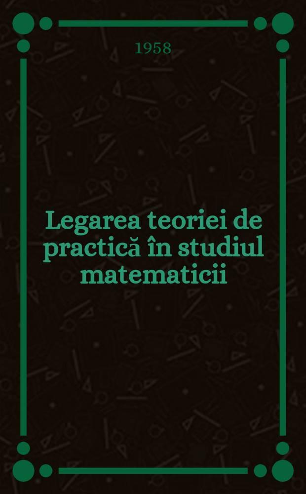 Legarea teoriei de practică în studiul matematicii : (Culégere de articole)