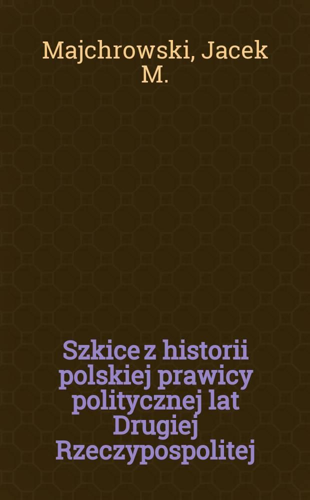 Szkice z historii polskiej prawicy politycznej lat Drugiej Rzeczypospolitej = Studia pertinentia ad eos, qui temporibus Secundae Rei Publicae Polonorum dexteram politicam, que nunc dicitur, secuti sunt