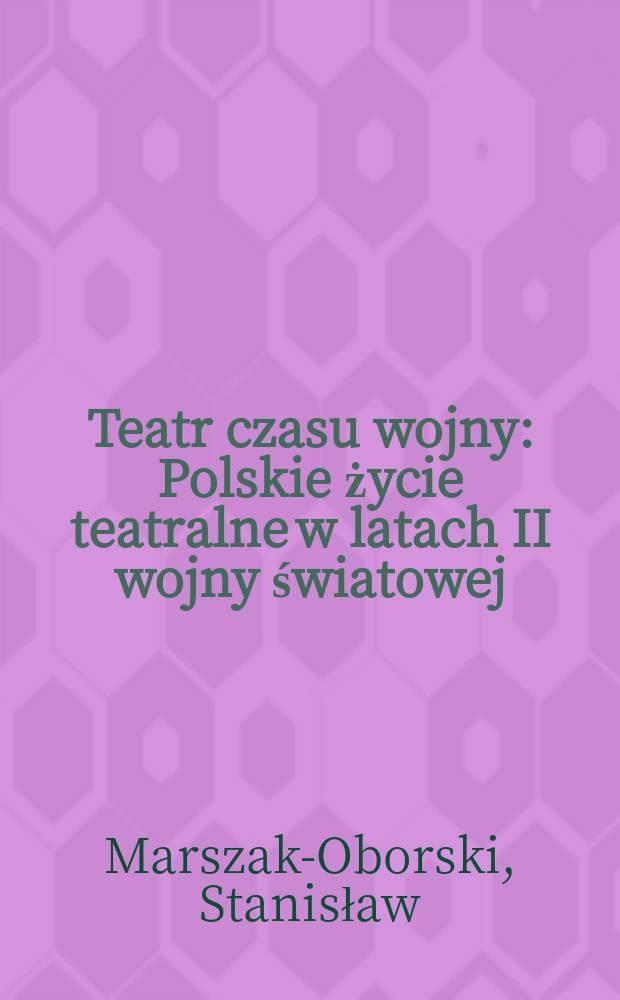 Teatr czasu wojny : Polskie życie teatralne w latach II wojny światowej (1939-1945)