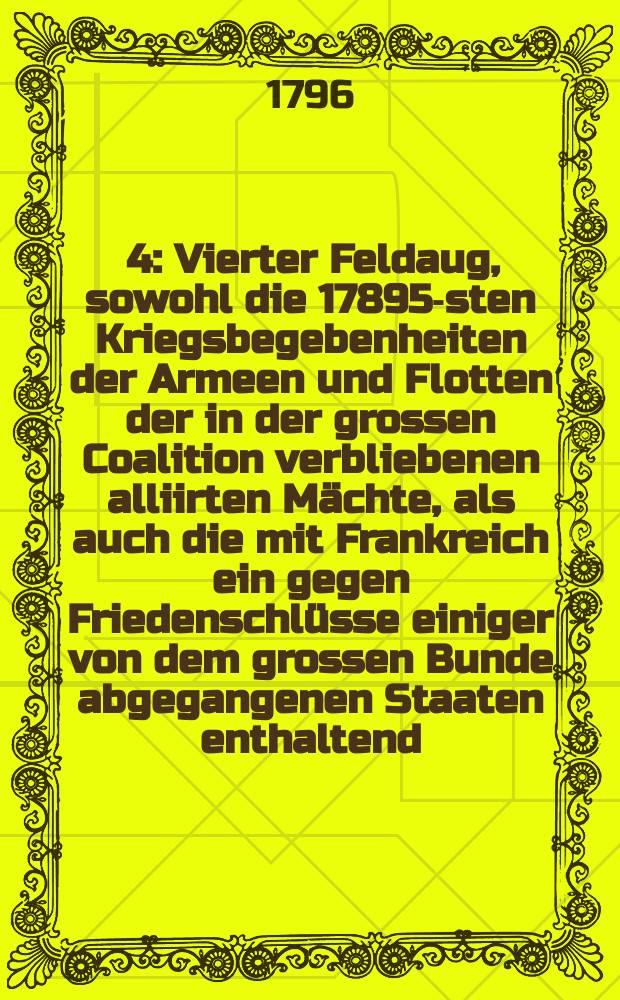 [4] : Vierter Feldaug, sowohl die 17895-sten Kriegsbegebenheiten der Armeen und Flotten der in der grossen Coalition verbliebenen alliirten Mächte, als auch die mit Frankreich ein gegen Friedenschlüsse einiger von dem grossen Bunde abgegangenen Staaten enthaltend