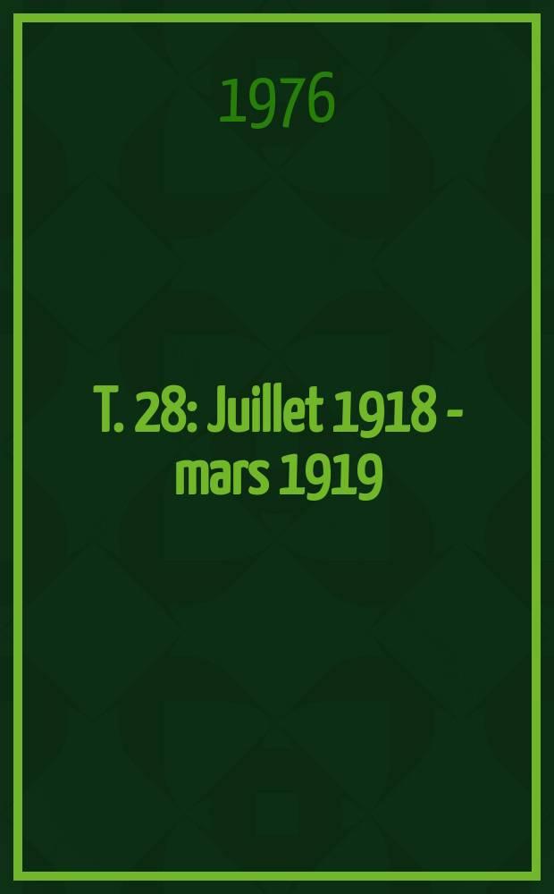T. 28 : Juillet 1918 - mars 1919