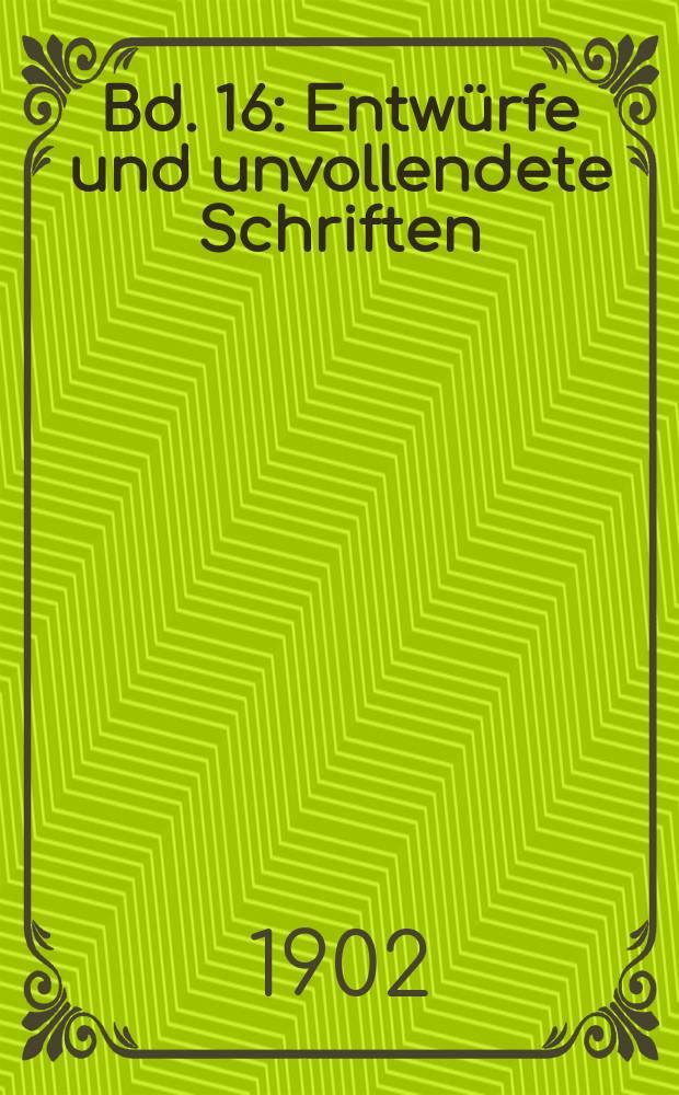Bd. 16 : [Entwürfe und unvollendete Schriften (Fortsetzung)]