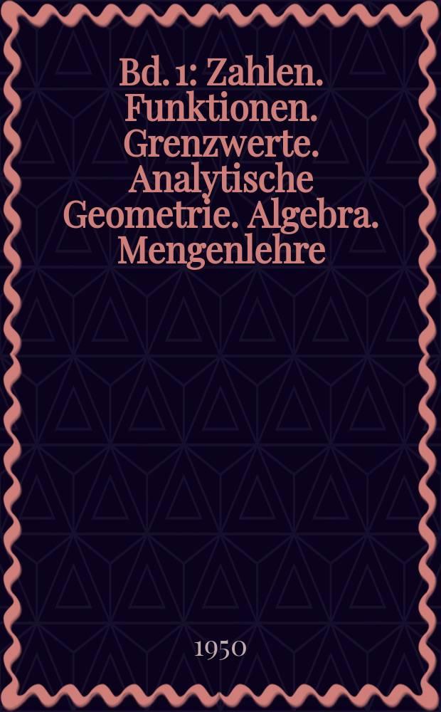 Bd. 1 : Zahlen. Funktionen. Grenzwerte. Analytische Geometrie. Algebra. Mengenlehre
