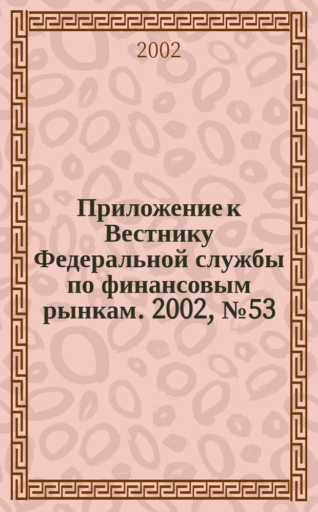 Приложение к Вестнику Федеральной службы по финансовым рынкам. 2002, № 53 (466)