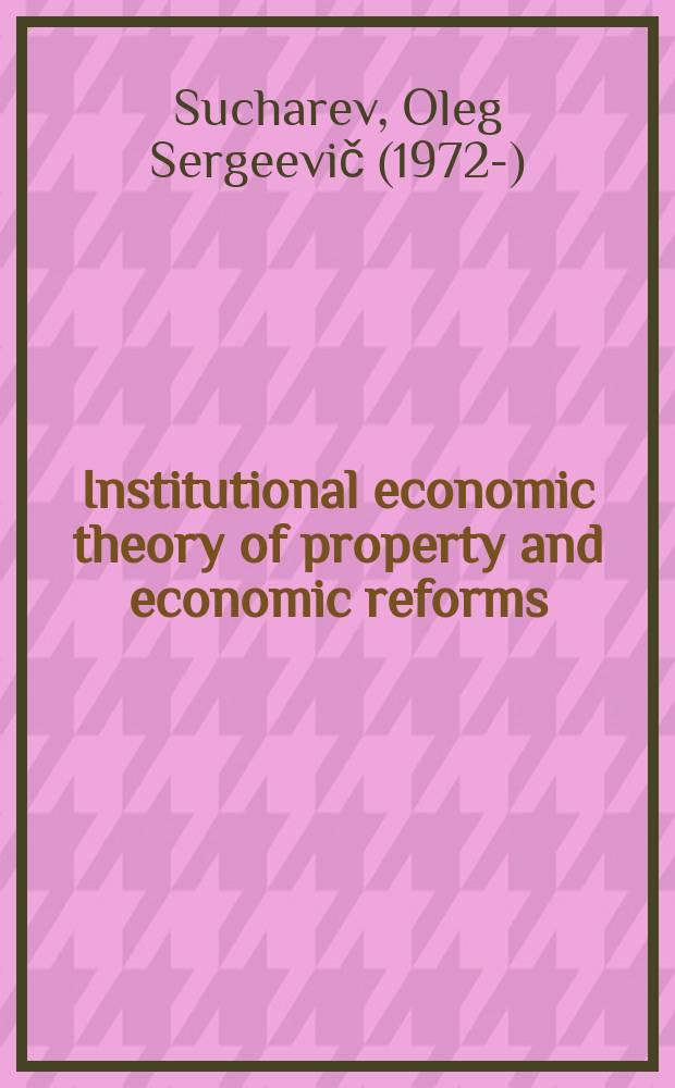 Institutional economic theory of property and economic reforms = Институциональная экономическая теория собственности и реформ