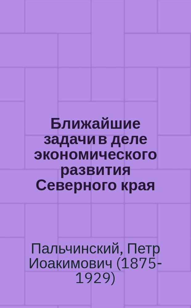 Ближайшие задачи в деле экономического развития Северного края : с географической картой Северного края)