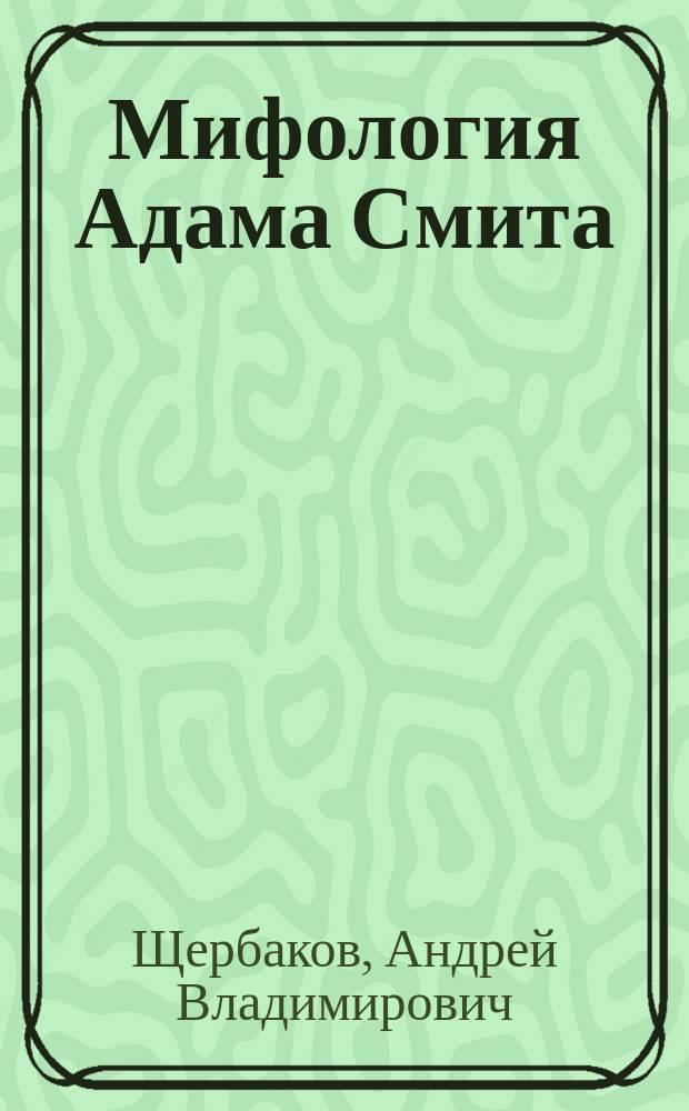 """Мифология Адама Смита : (о чем на самом деле книга """"Исследование о природе и причинах богатства народов"""")"""