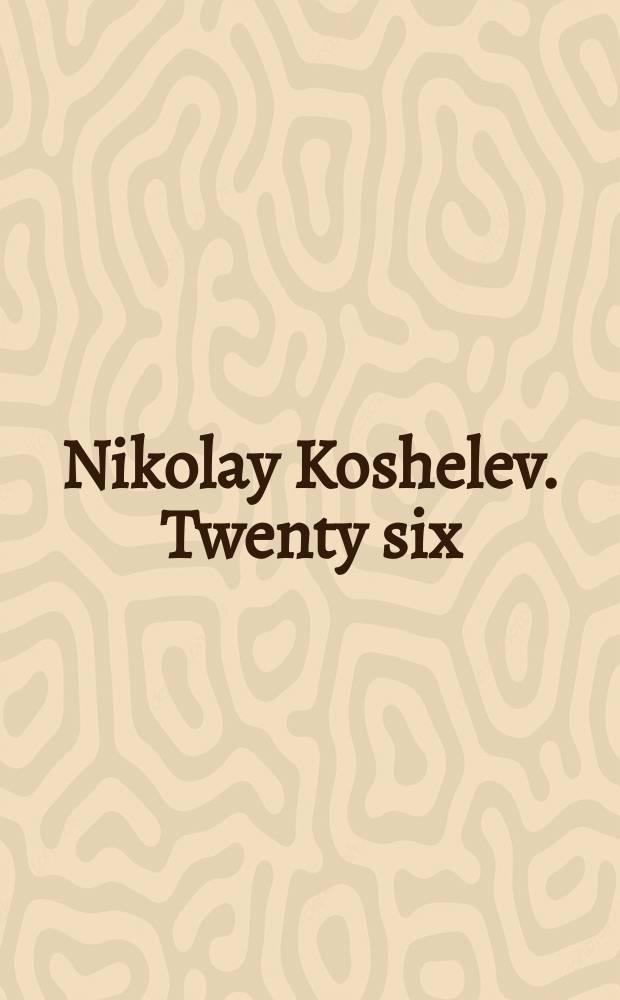 Nikolay Koshelev. Twenty six : edited on the occasion of Nikolay Koshelev's exhibition 26, 25 January 2016 - 14 February 2016 = Николай Кошелев. Двадцать шесть