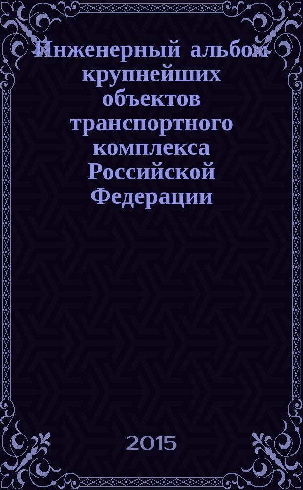 Инженерный альбом крупнейших объектов транспортного комплекса Российской Федерации, введеных за 2004-2015 годы