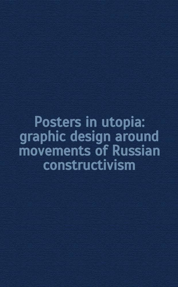 Posters in utopia : graphic design around movements of Russian constructivism : published on the occasion of the Exhibition showing precious posters, books and other items from the collection of the National library of Russia, St. Petersburg, 15 February - 6 April 2003, Kawasaki City museum etc = Плакаты в Утопии - Графический дизайн вокруг движений русского конструктивизма