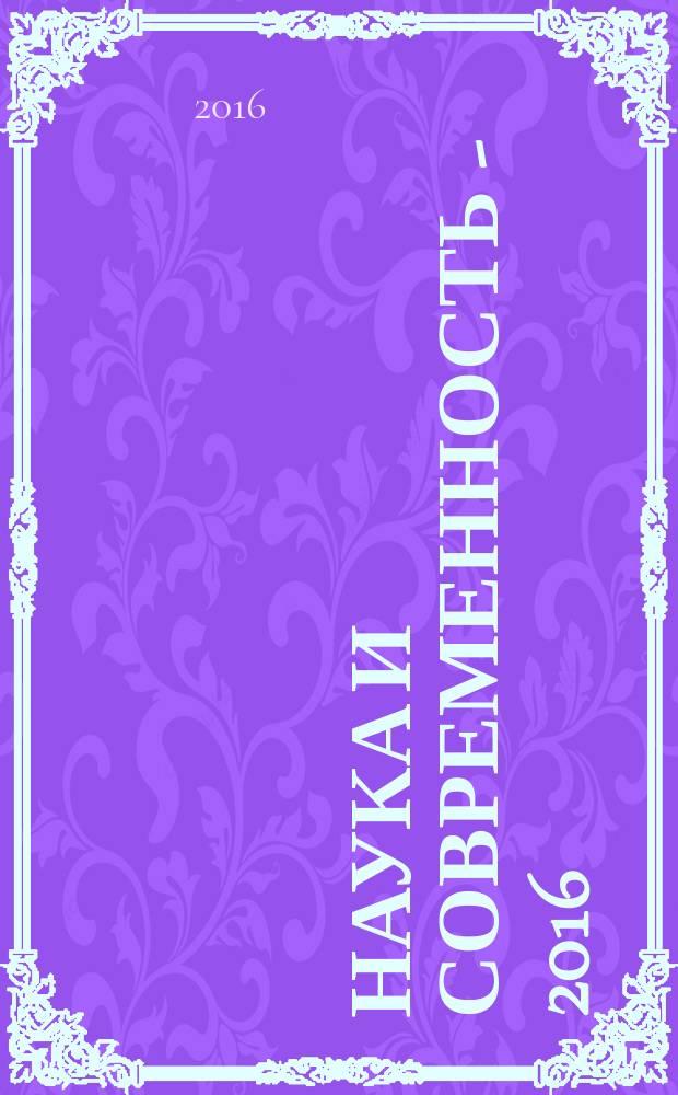 Наука и современность - 2016 : сборник материалов XLIV международной научно-практической конференции, г. Новосибирск, 5 апреля, 30 апреля 2016 г