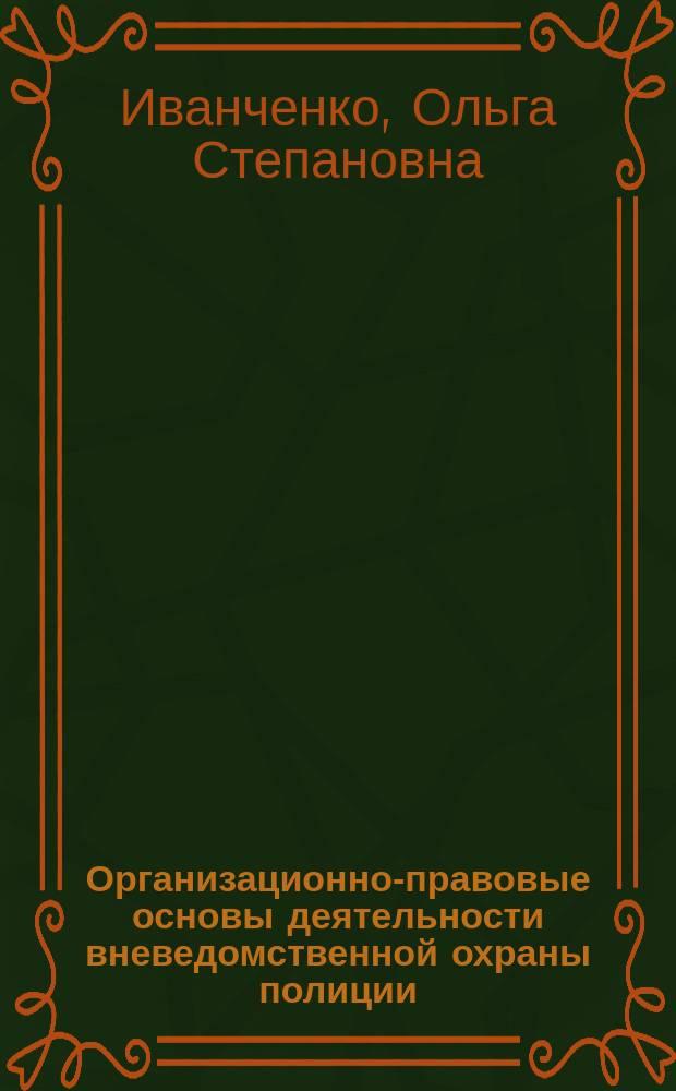 Организационно-правовые основы деятельности вневедомственной охраны полиции : учебное пособие