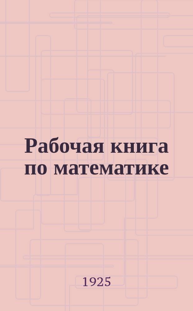 Рабочая книга по математике : Пособие для изучения математики по Дальтон-плану и по аккордной системе