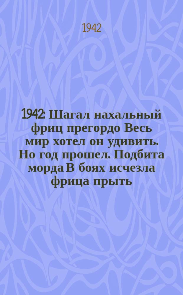1941. 1942 : Шагал нахальный фриц прегордо Весь мир хотел он удивить. Но год прошел. Подбита морда В боях исчезла фрица прыть. Ждет сокрушительный разгром Его в году сорок втором : плакат