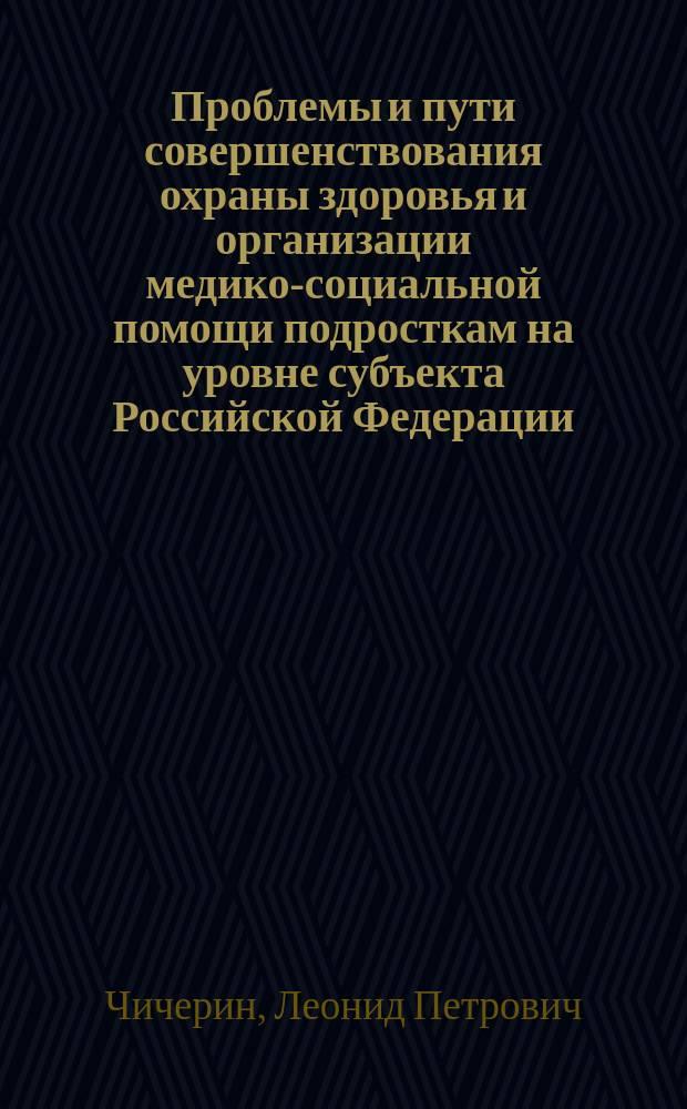 Проблемы и пути совершенствования охраны здоровья и организации медико-социальной помощи подросткам на уровне субъекта Российской Федерации