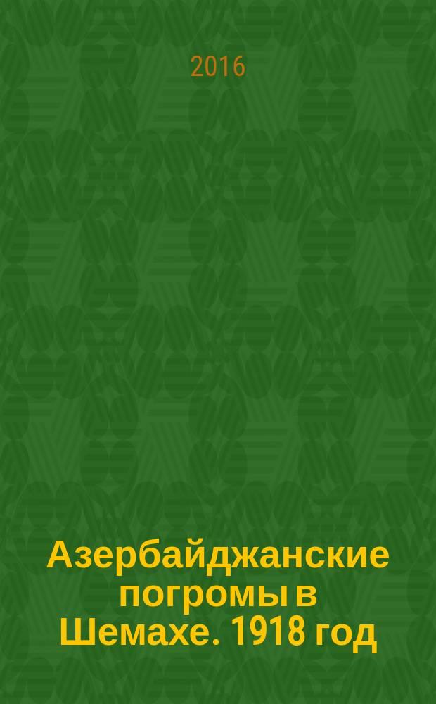 Азербайджанские погромы в Шемахе. 1918 год : (на основе документов Чрезвычайной Следственной Комиссии Азербайджанской Демократической Республики)