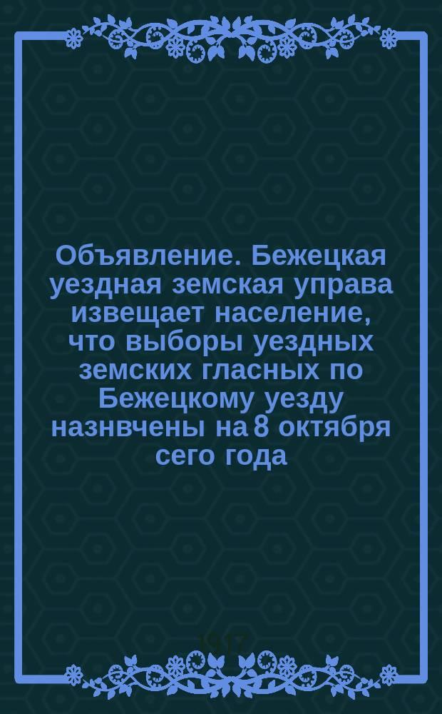 Объявление. Бежецкая уездная земская управа извещает население, что выборы уездных земских гласных по Бежецкому уезду назнвчены на 8 октября сего года : листовка