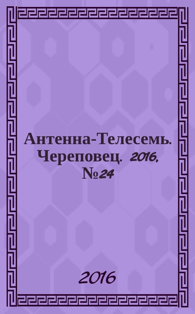 Антенна-Телесемь. Череповец. 2016, № 24 (508)