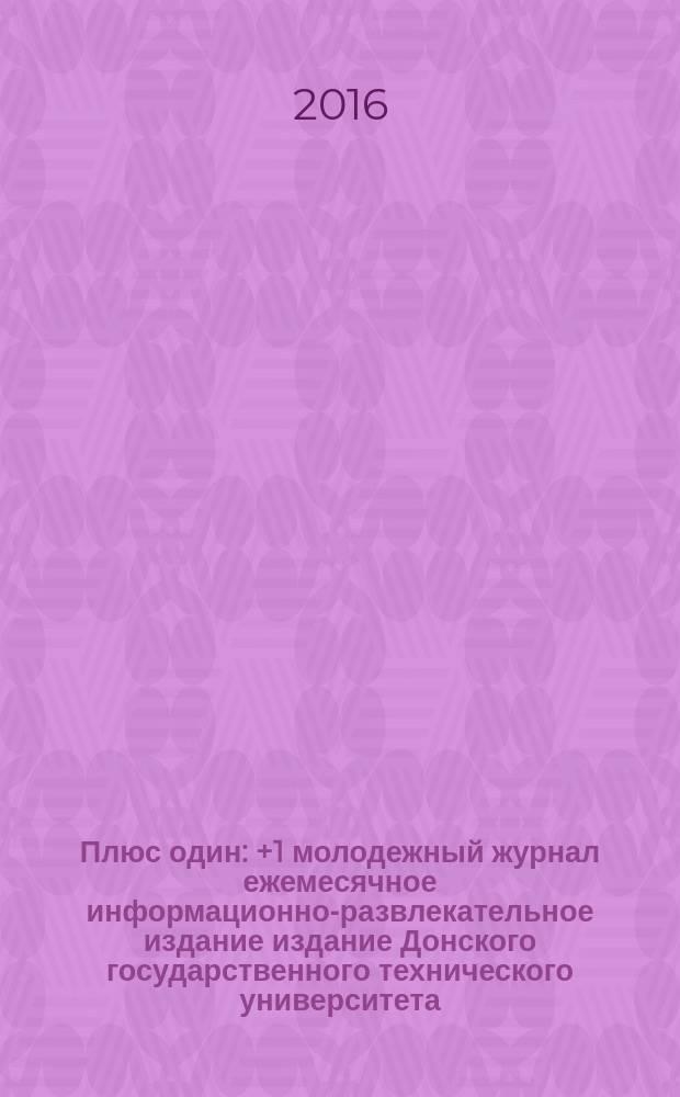 Плюс один : +1 молодежный журнал ежемесячное информационно-развлекательное издание издание Донского государственного технического университета. 2016, № 6 (70)
