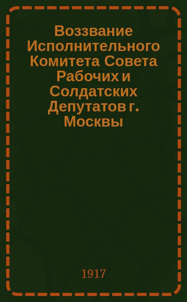 Воззвание Исполнительного Комитета Совета Рабочих и Солдатских Депутатов г. Москвы : листовка