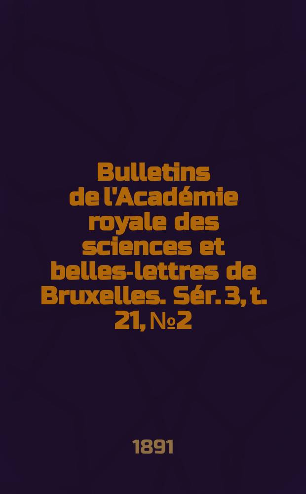 Bulletins de l'Académie royale des sciences et belles-lettres de Bruxelles. Sér. 3, t. 21, № 2