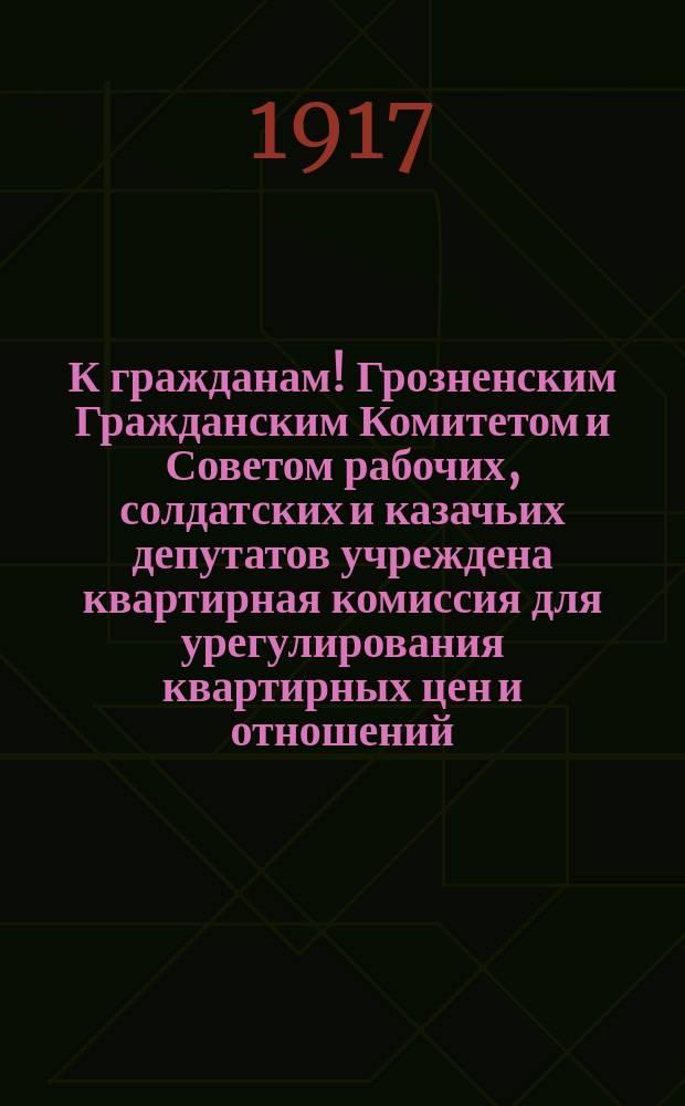 К гражданам! Грозненским Гражданским Комитетом и Советом рабочих, солдатских и казачьих депутатов учреждена квартирная комиссия для урегулирования квартирных цен и отношений ... : листовка