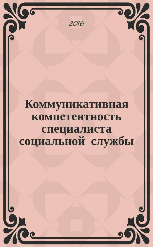 Коммуникативная компетентность специалиста социальной службы : монография