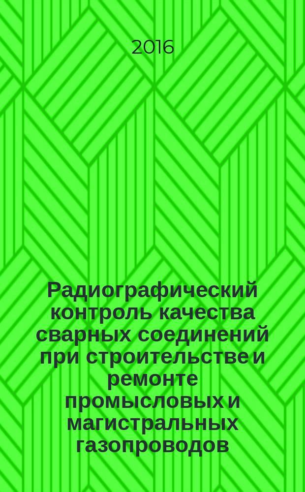 Радиографический контроль качества сварных соединений при строительстве и ремонте промысловых и магистральных газопроводов : Технические требования : Р Газпром 2-2.4-865-2014