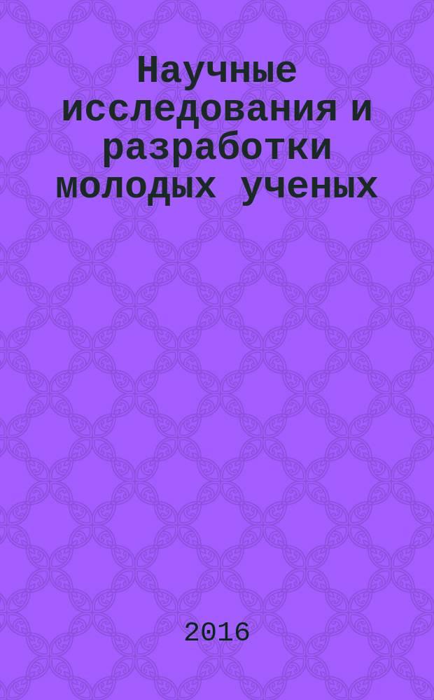 Научные исследования и разработки молодых ученых : сборник материалов XI Международной молодежной научно-практической конференции, г. Новосибирск, 10 июня 2016 г